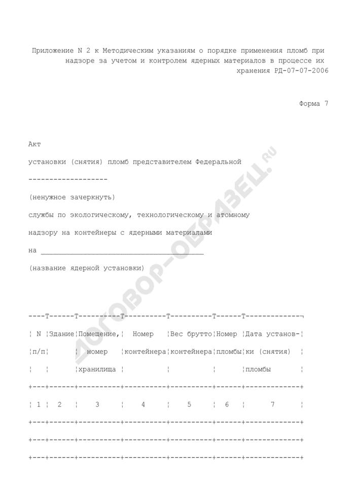 Акт установки (снятия) пломб представителем Федеральной службы по экологическому, технологическому и атомному надзору на контейнеры с ядерными материалами на ядерной установке. Форма N 7. Страница 1