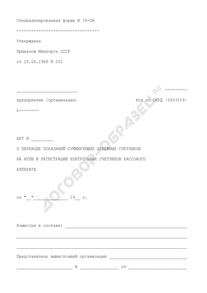 Акт о переводе показаний суммирующих денежных счетчиков на нули и регистрации контрольных счетчиков кассового аппарата. Специализированная форма N 18-ОН. Страница 1