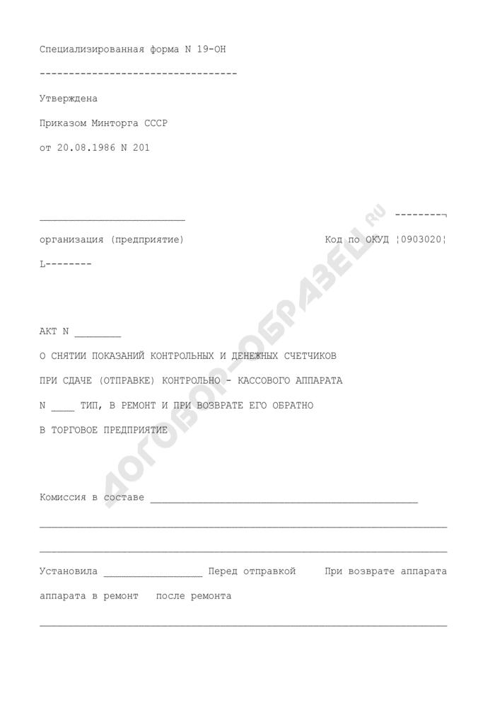 Акт о снятии показаний контрольных и денежных счетчиков при сдаче (отправке) контрольно-кассового аппарата в ремонт и при возврате его обратно в торговое предприятие. Специализированная форма N 19-ОН. Страница 1