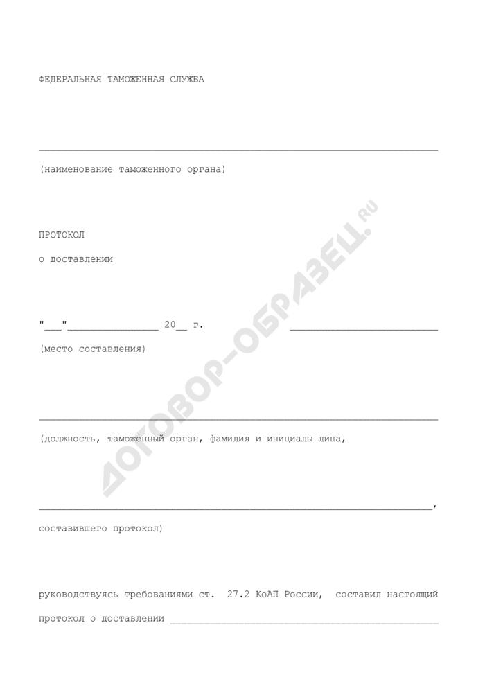 Протокол о доставлении лица в служебное помещение таможенного органа для составления протокола об административном правонарушении. Страница 1