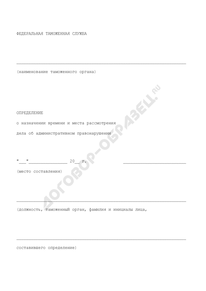 Определение о назначении времени и места рассмотрения дела об административном правонарушении в Федеральной таможенной службе Российской Федерации. Страница 1
