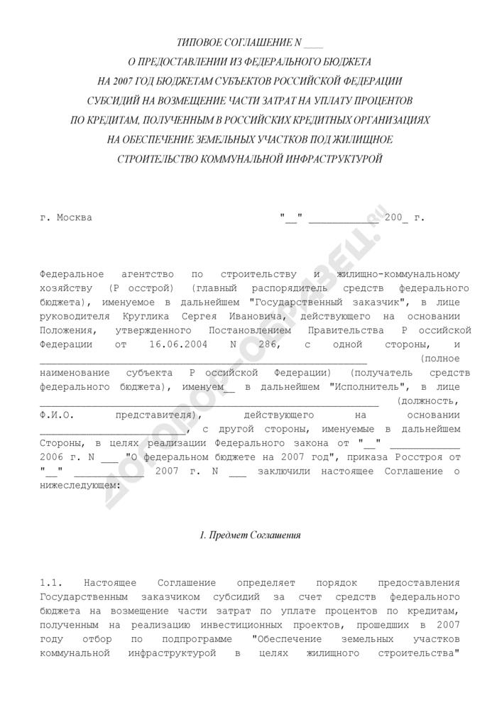 Типовое соглашение о предоставлении из федерального бюджета на 2007 год бюджетам субъектов Российской Федерации субсидий на возмещение части затрат на уплату процентов по кредитам, полученным в российских кредитных организациях на обеспечение земельных участков под жилищное строительство коммунальной инфраструктурой. Страница 1