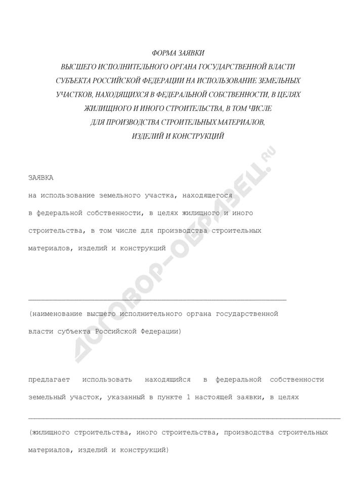 Форма заявки высшего исполнительного органа государственной власти субъекта Российской Федерации на использование земельных участков, находящихся в федеральной собственности, в целях жилищного и иного строительства, в том числе для производства строительных материалов, изделий и конструкций. Страница 1