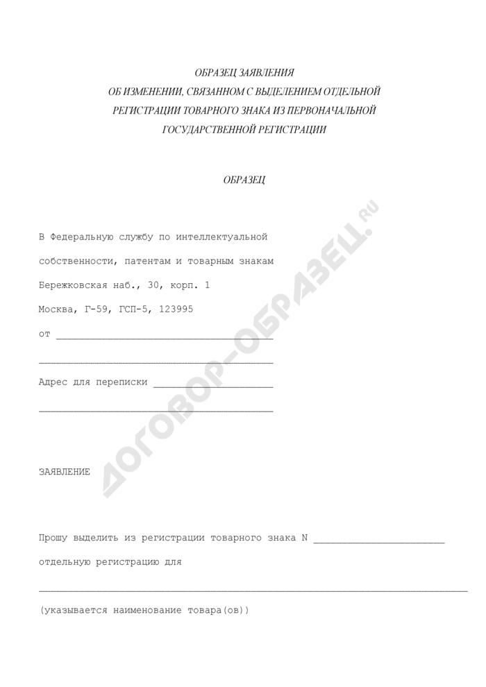 Заявление в Федеральную службу по интеллектуальной собственности, патентам и товарным знакам об изменении, связанном с выделением отдельной регистрации товарного знака из первоначальной государственной регистрации (образец). Страница 1